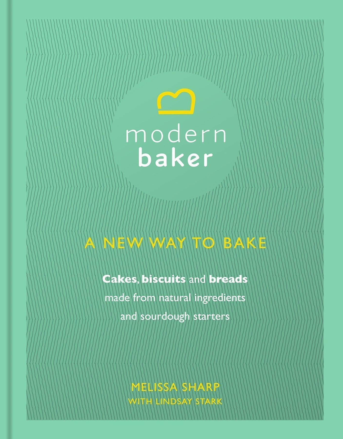 Modern Baker: A New Way To Bake Cookbook